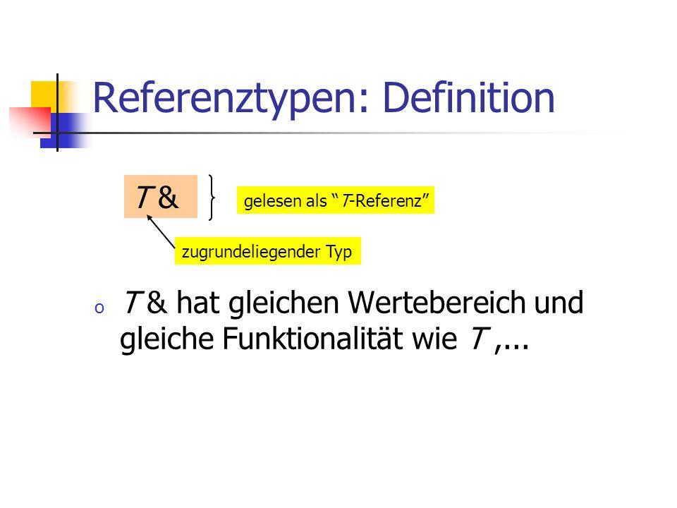 Referenztypen: Definition o T & hat gleichen Wertebereich und gleiche Funktionalität wie T,... T & zugrundeliegender Typ gelesen als T-Referenz