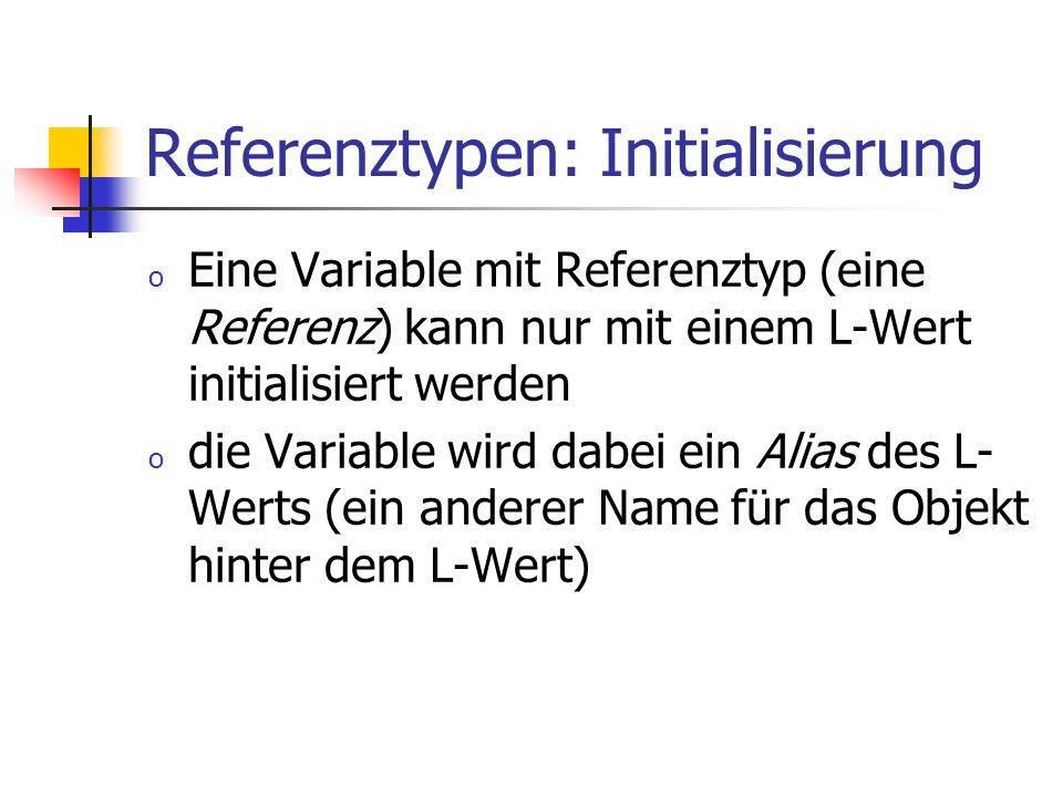 Referenztypen: Initialisierung o Eine Variable mit Referenztyp (eine Referenz) kann nur mit einem L-Wert initialisiert werden o die Variable wird dabe