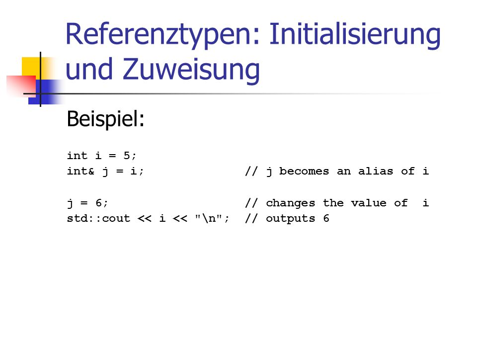 Referenztypen: Initialisierung und Zuweisung Beispiel: int i = 5; int& j = i; // j becomes an alias of i j = 6; // changes the value of i std::cout << i << \n ; // outputs 6