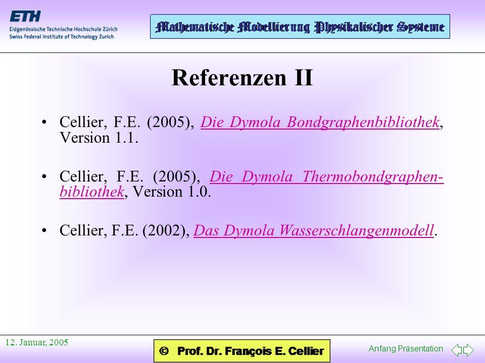 Anfang Präsentation 12. Januar, 2005 Referenzen II Cellier, F.E. (2005), Die Dymola Bondgraphenbibliothek, Version 1.1.Die Dymola Bondgraphenbibliothe