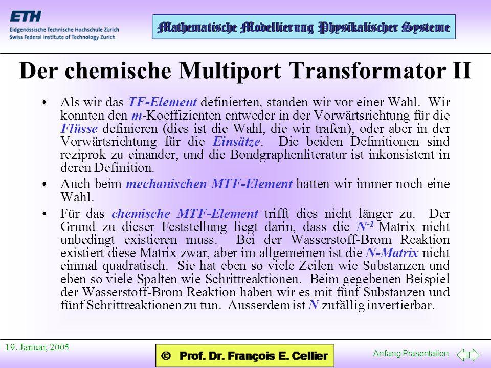 Anfang Präsentation 19. Januar, 2005 Der chemische Multiport Transformator II Als wir das TF-Element definierten, standen wir vor einer Wahl. Wir konn