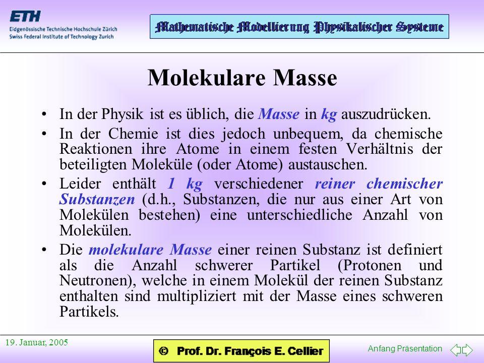 Anfang Präsentation 19. Januar, 2005 Molekulare Masse In der Physik ist es üblich, die Masse in kg auszudrücken. In der Chemie ist dies jedoch unbeque
