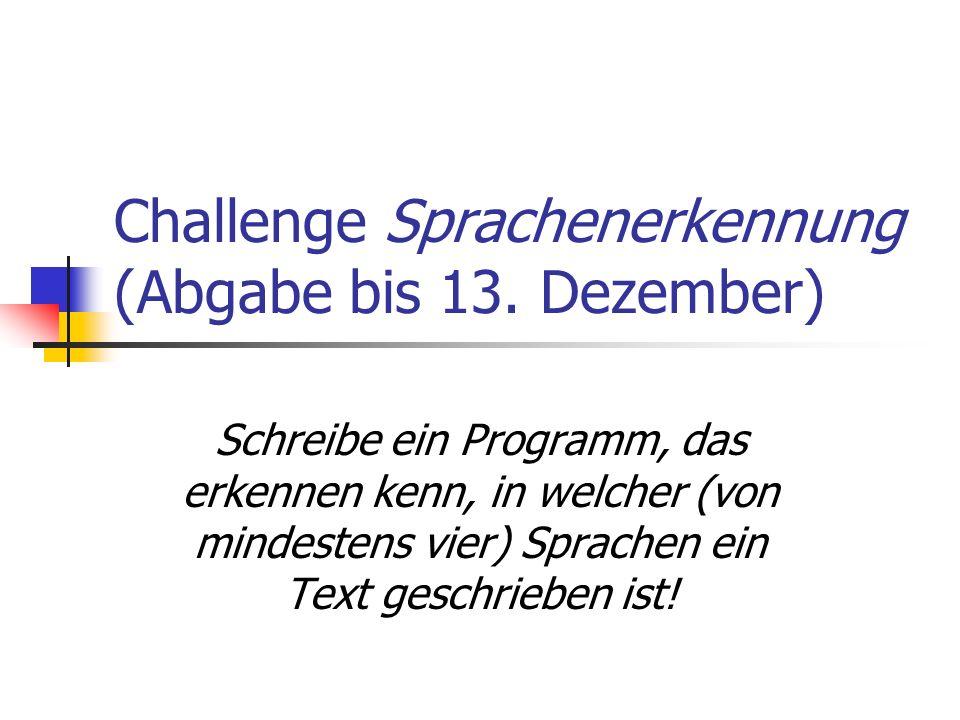 Challenge Sprachenerkennung (Abgabe bis 13. Dezember) Schreibe ein Programm, das erkennen kenn, in welcher (von mindestens vier) Sprachen ein Text ges