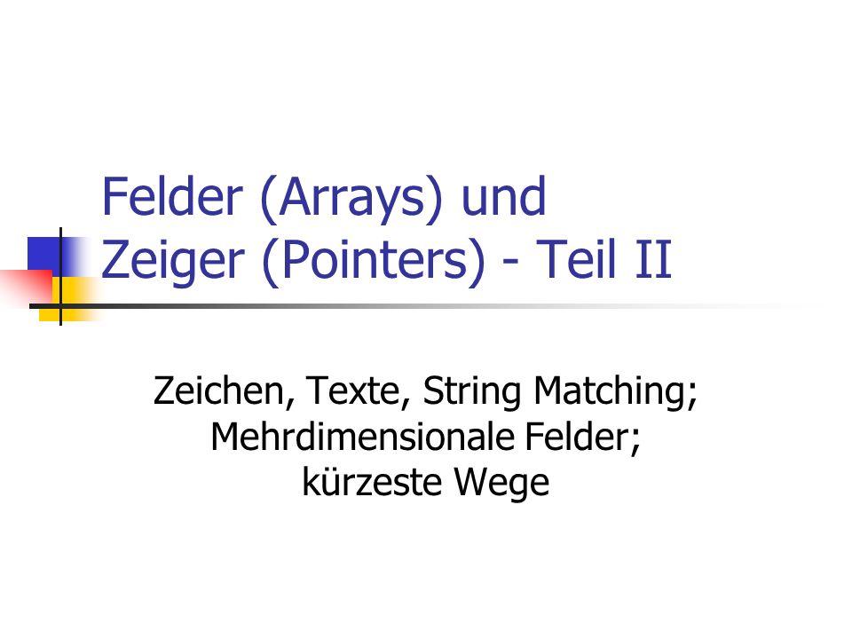 Felder (Arrays) und Zeiger (Pointers) - Teil II Zeichen, Texte, String Matching; Mehrdimensionale Felder; kürzeste Wege