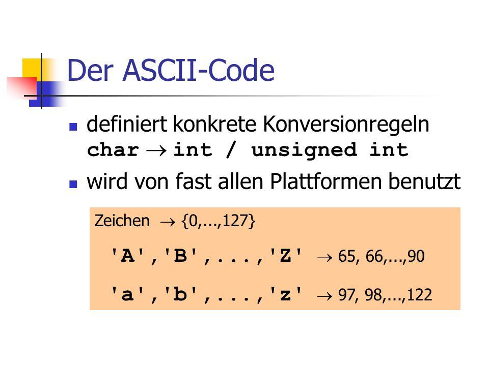 Der ASCII-Code definiert konkrete Konversionregeln char int / unsigned int wird von fast allen Plattformen benutzt Zeichen {0,...,127} 'A','B',...,'Z'