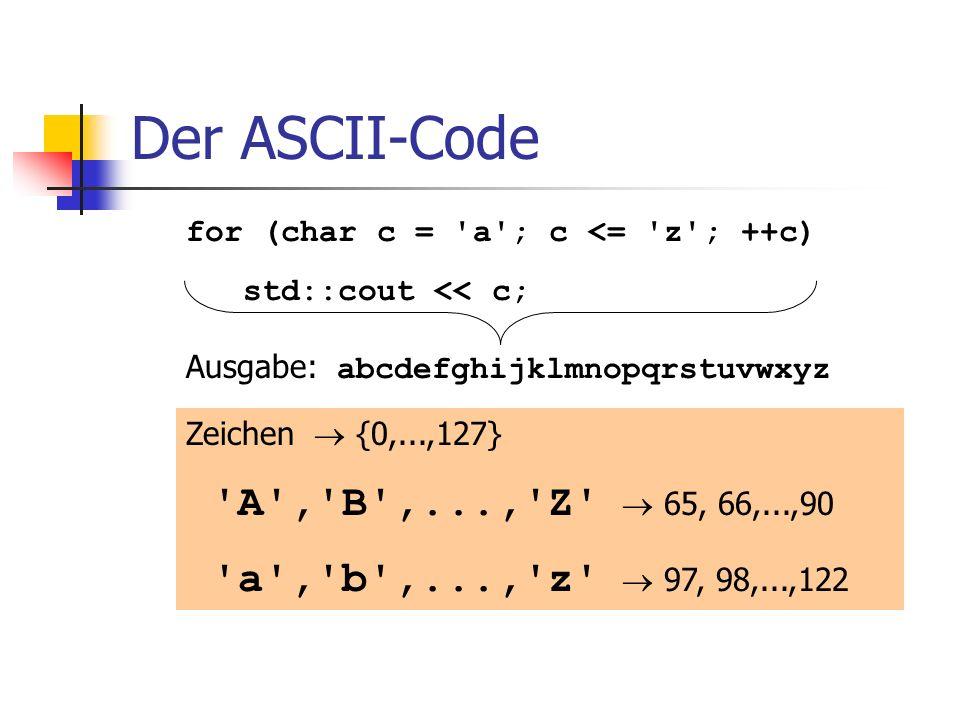 Der ASCII-Code Zeichen {0,...,127} 'A','B',...,'Z' 65, 66,...,90 'a','b',...,'z' 97, 98,...,122 for (char c = 'a'; c <= 'z'; ++c) std::cout << c; Ausg
