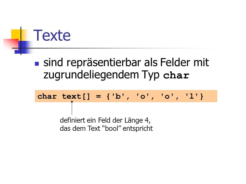 Texte sind repräsentierbar als Felder mit zugrundeliegendem Typ char char text[] = {'b', 'o', 'o', 'l'} definiert ein Feld der Länge 4, das dem Text b