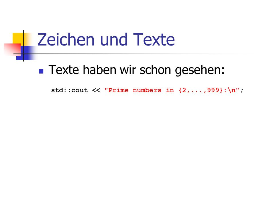 Zeichen und Texte Texte haben wir schon gesehen: std::cout << Prime numbers in {2,...,999}:\n ; String-Literal