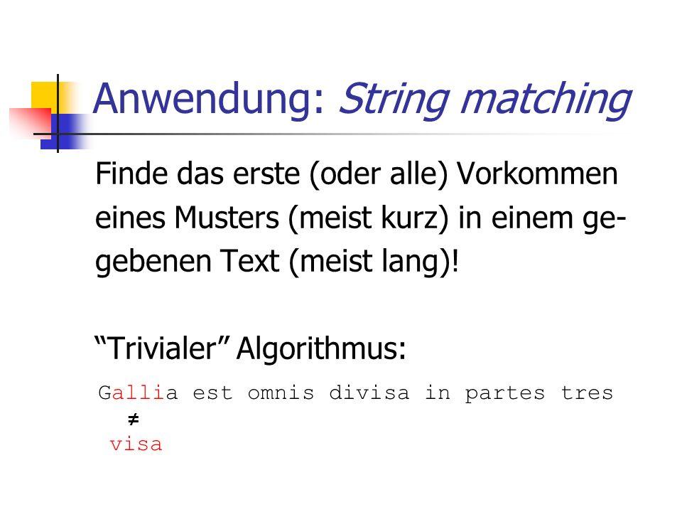 Anwendung: String matching Finde das erste (oder alle) Vorkommen eines Musters (meist kurz) in einem ge- gebenen Text (meist lang)! Trivialer Algorith