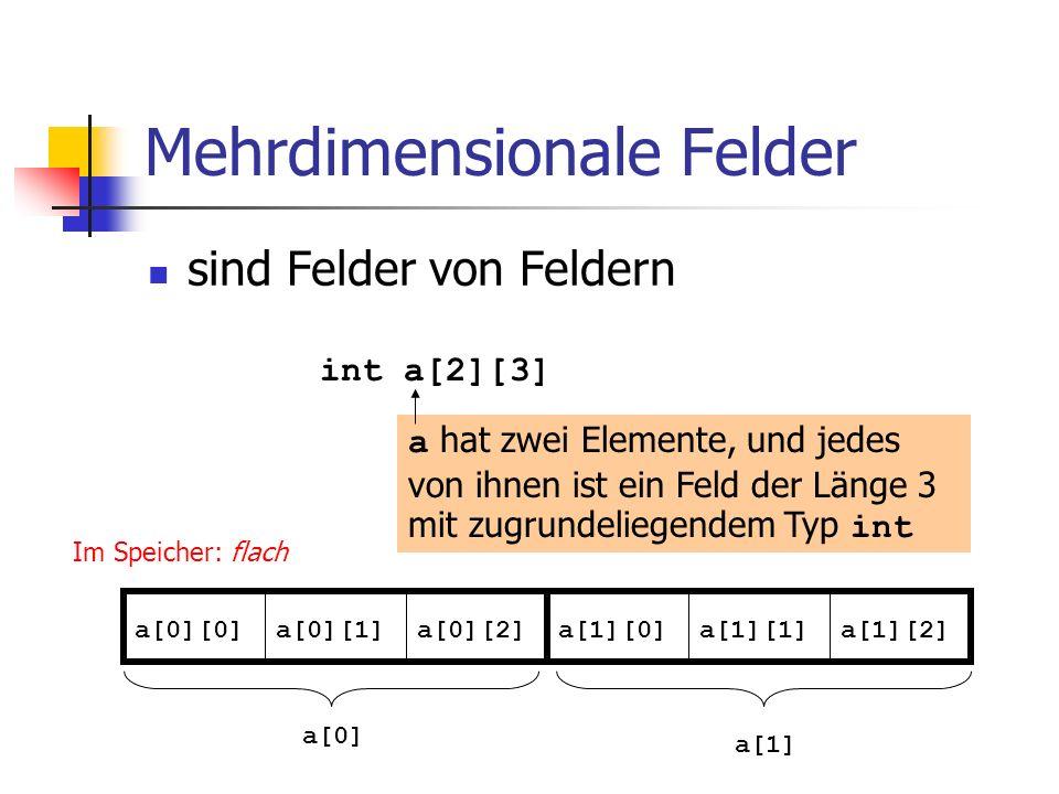 Mehrdimensionale Felder sind Felder von Feldern int a[2][3] a[0][0]a[0][1]a[0][2]a[1][0]a[1][1]a[1][2] a hat zwei Elemente, und jedes von ihnen ist ei