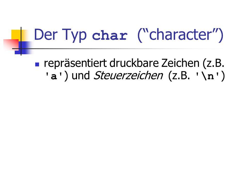 Der Typ char (character) repräsentiert druckbare Zeichen (z.B. 'a' ) und Steuerzeichen (z.B. '\n' )