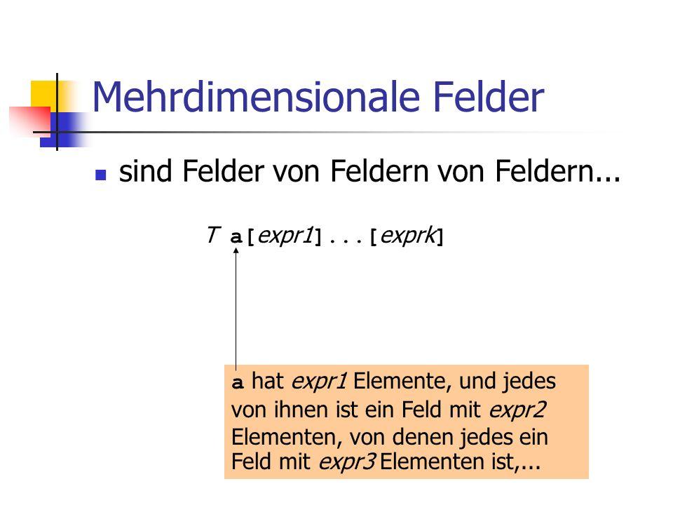 Mehrdimensionale Felder sind Felder von Feldern von Feldern... T a[ expr1 ]...[ exprk ] a hat expr1 Elemente, und jedes von ihnen ist ein Feld mit exp