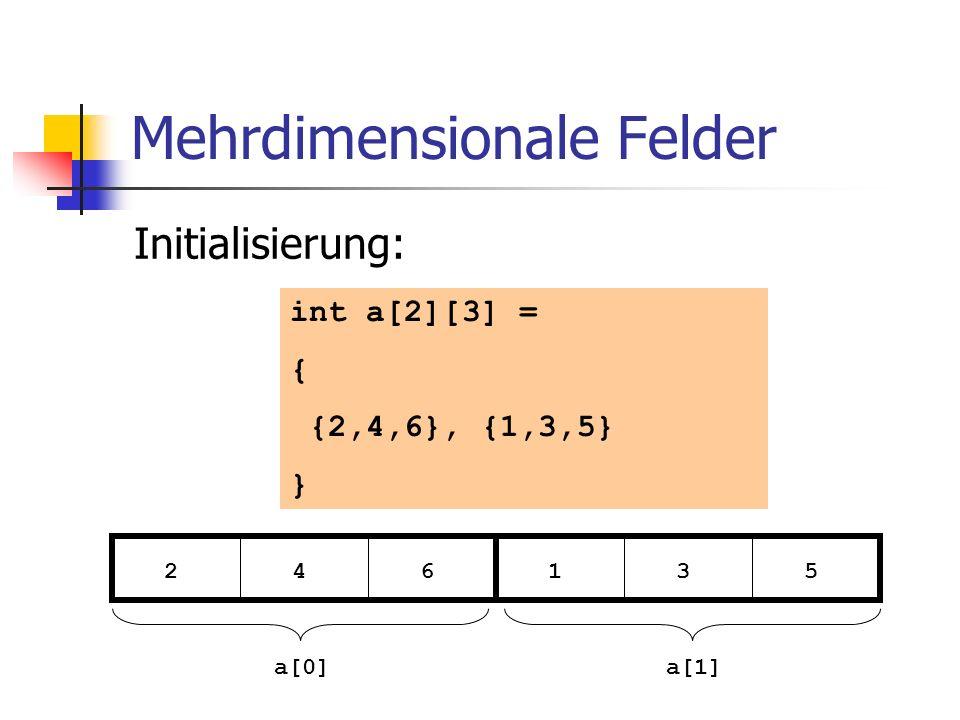 Mehrdimensionale Felder Initialisierung: int a[2][3] = { {2,4,6}, {1,3,5} } 2 4 6 1 3 5 a[0]a[1]