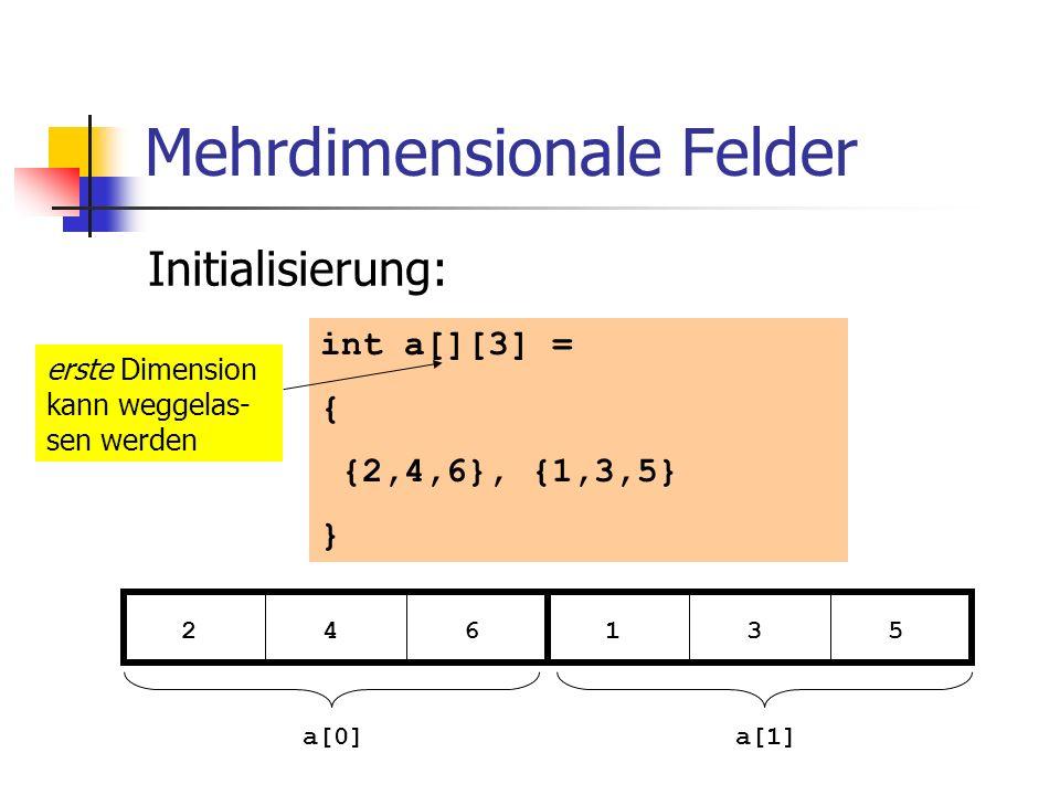 Mehrdimensionale Felder Initialisierung: int a[][3] = { {2,4,6}, {1,3,5} } 2 4 6 1 3 5 a[0]a[1] erste Dimension kann weggelas- sen werden