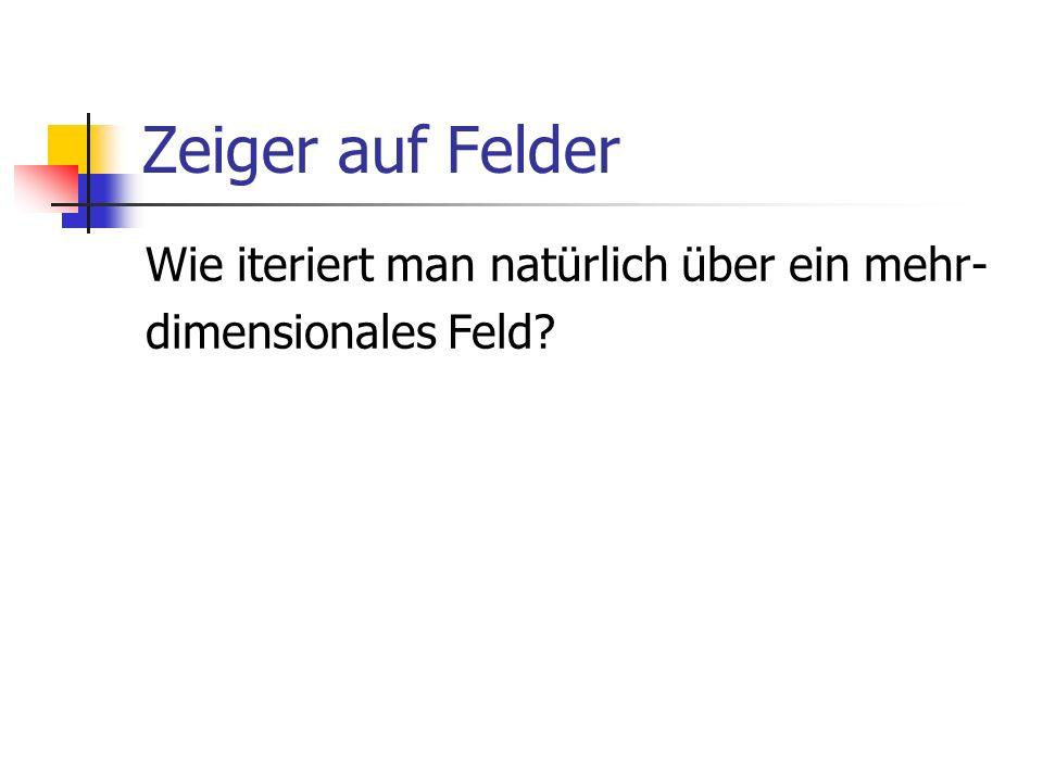 Zeiger auf Felder Wie iteriert man natürlich über ein mehr- dimensionales Feld?