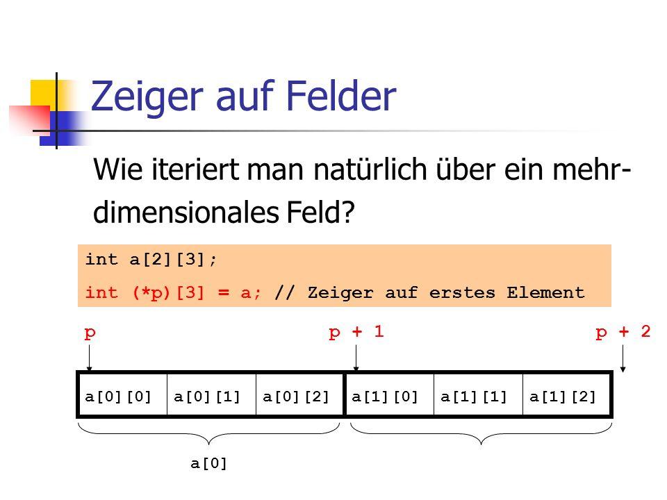 Zeiger auf Felder Wie iteriert man natürlich über ein mehr- dimensionales Feld? int a[2][3]; int (*p)[3] = a; // Zeiger auf erstes Element a[0][0]a[0]
