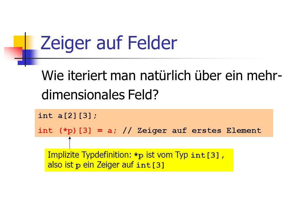 Zeiger auf Felder Wie iteriert man natürlich über ein mehr- dimensionales Feld? int a[2][3]; int (*p)[3] = a; // Zeiger auf erstes Element Implizite T