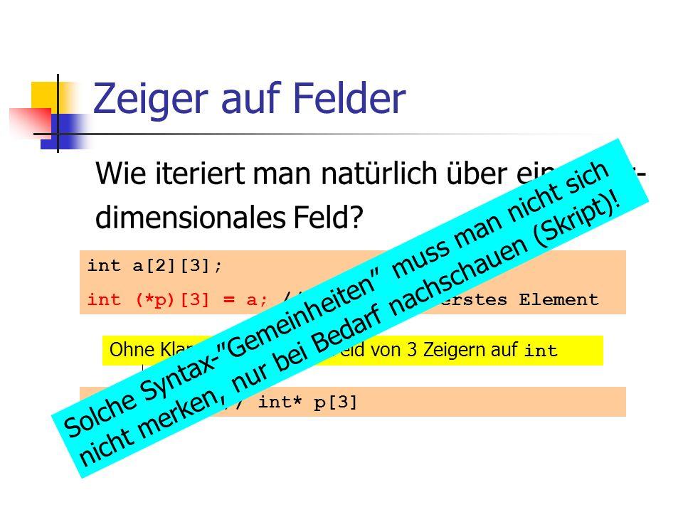 Zeiger auf Felder Wie iteriert man natürlich über ein mehr- dimensionales Feld? int a[2][3]; int (*p)[3] = a; // Zeiger auf erstes Element int *p [3];