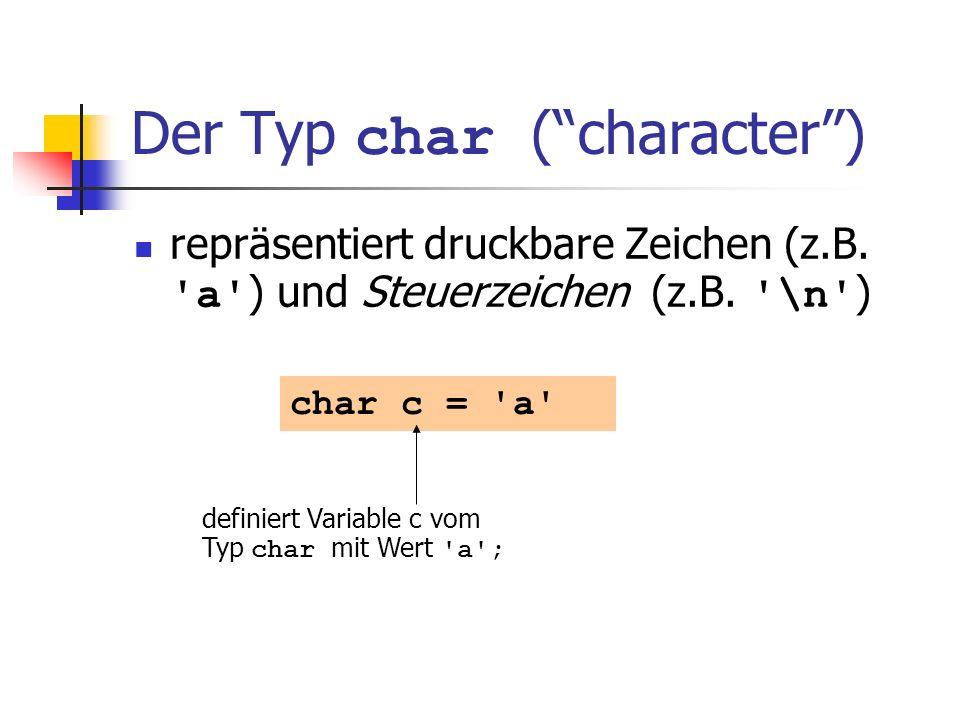 Der Typ char (character) repräsentiert druckbare Zeichen (z.B. 'a' ) und Steuerzeichen (z.B. '\n' ) char c = 'a' definiert Variable c vom Typ char mit