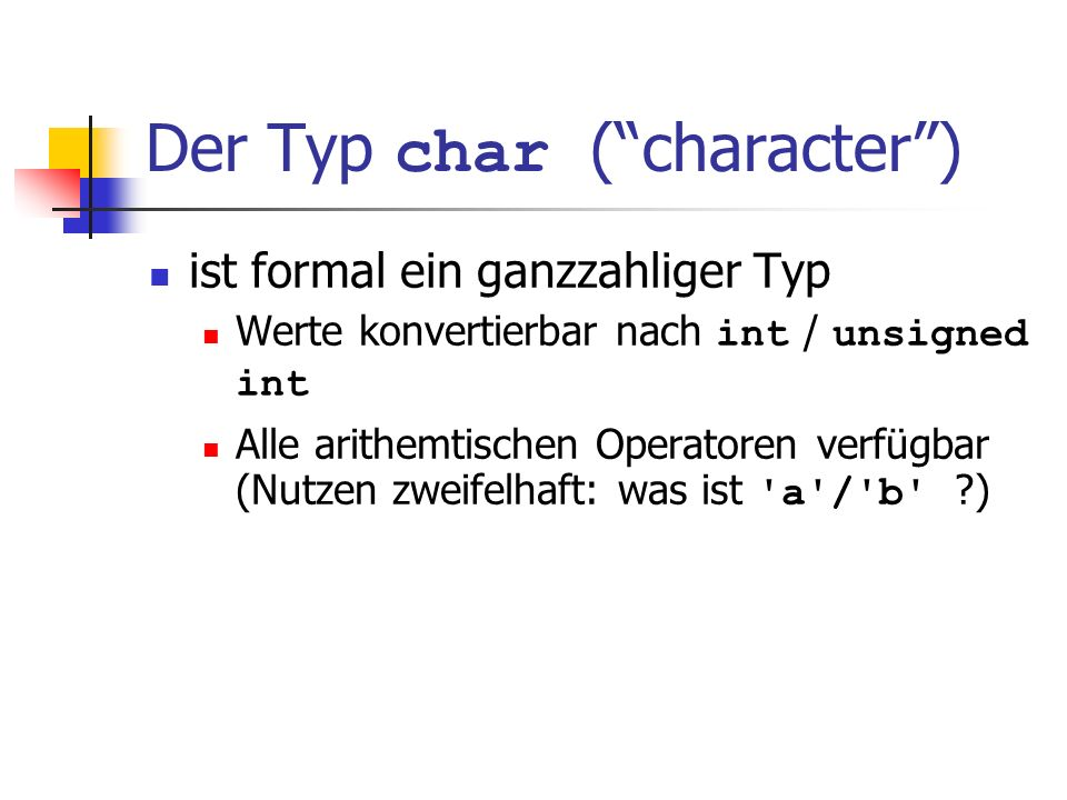 Der Typ char (character) ist formal ein ganzzahliger Typ Werte konvertierbar nach int / unsigned int Alle arithemtischen Operatoren verfügbar (Nutzen zweifelhaft: was ist a / b ?) Werte belegen meistens 8 Bit Wertebereich: {-128,...,127} oder {0,...,255}