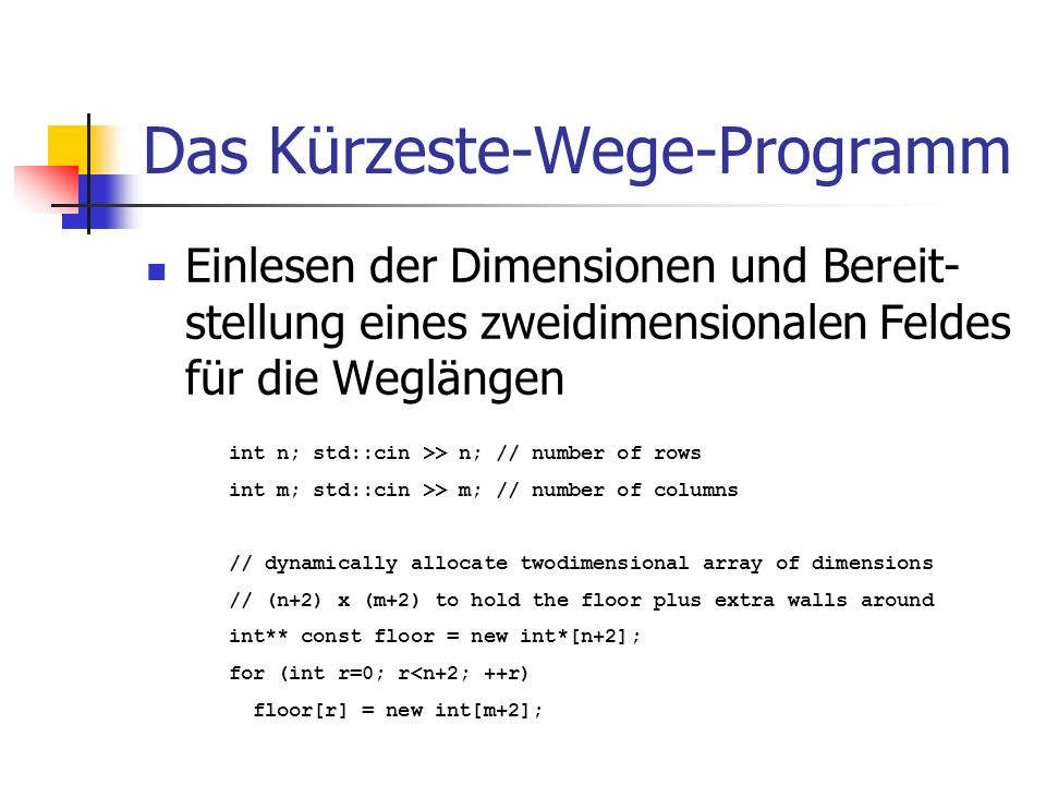 Das Kürzeste-Wege-Programm Einlesen der Dimensionen und Bereit- stellung eines zweidimensionalen Feldes für die Weglängen int n; std::cin >> n; // number of rows int m; std::cin >> m; // number of columns // dynamically allocate twodimensional array of dimensions // (n+2) x (m+2) to hold the floor plus extra walls around int** const floor = new int*[n+2]; for (int r=0; r<n+2; ++r) floor[r] = new int[m+2];