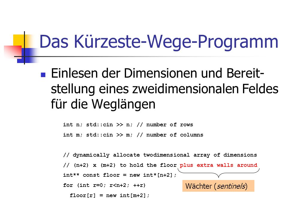 Das Kürzeste-Wege-Programm Einlesen der Dimensionen und Bereit- stellung eines zweidimensionalen Feldes für die Weglängen int n; std::cin >> n; // number of rows int m; std::cin >> m; // number of columns // dynamically allocate twodimensional array of dimensions // (n+2) x (m+2) to hold the floor plus extra walls around int** const floor = new int*[n+2]; for (int r=0; r<n+2; ++r) floor[r] = new int[m+2]; Wächter (sentinels)