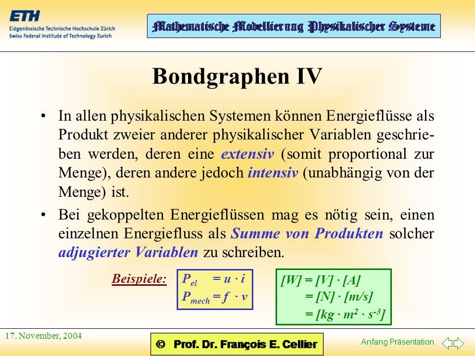 Anfang Präsentation 17. November, 2004 Bondgraphen IV In allen physikalischen Systemen können Energieflüsse als Produkt zweier anderer physikalischer