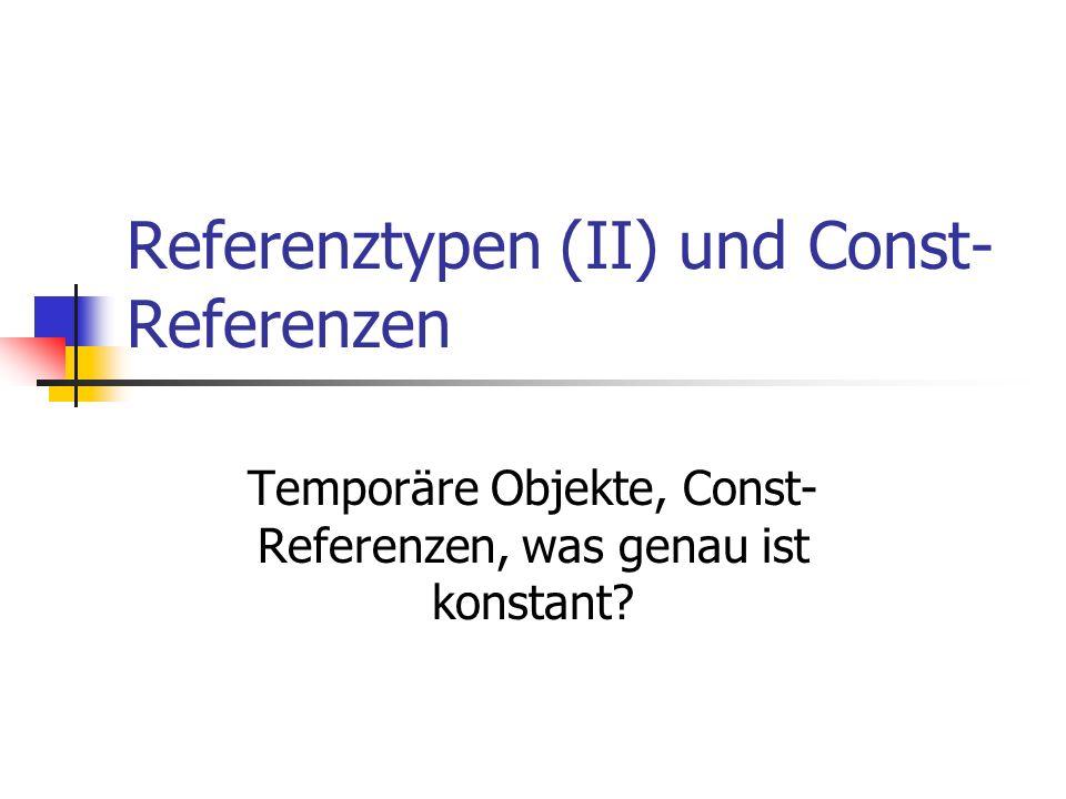 Referenztypen (II) und Const- Referenzen Temporäre Objekte, Const- Referenzen, was genau ist konstant