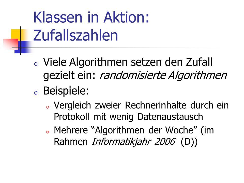 Klassen in Aktion: Zufallszahlen o Viele Algorithmen setzen den Zufall gezielt ein: randomisierte Algorithmen o Beispiele: o Vergleich zweier Rechnerinhalte durch ein Protokoll mit wenig Datenaustausch o Mehrere Algorithmen der Woche (im Rahmen Informatikjahr 2006 (D))