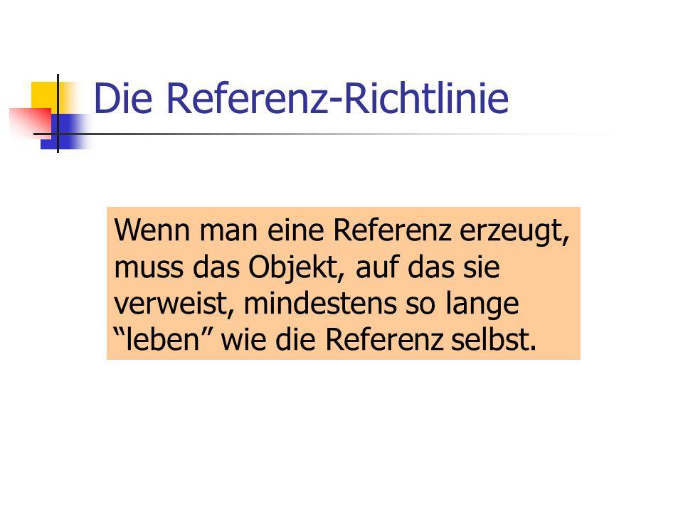 Die Referenz-Richtlinie Wenn man eine Referenz erzeugt, muss das Objekt, auf das sie verweist, mindestens so lange leben wie die Referenz selbst.