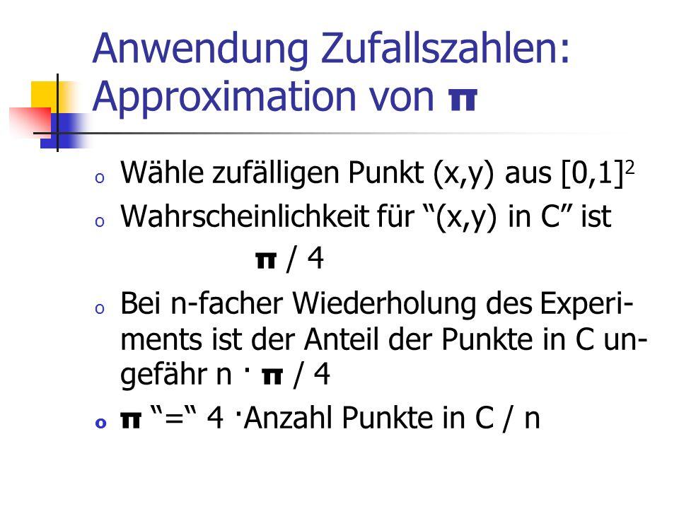 Anwendung Zufallszahlen: Approximation von π o Wähle zufälligen Punkt (x,y) aus [0,1] 2 o Wahrscheinlichkeit für (x,y) in C ist π / 4 o Bei n-facher Wiederholung des Experi- ments ist der Anteil der Punkte in C un- gefähr n · π / 4 o π = 4 ·Anzahl Punkte in C / n