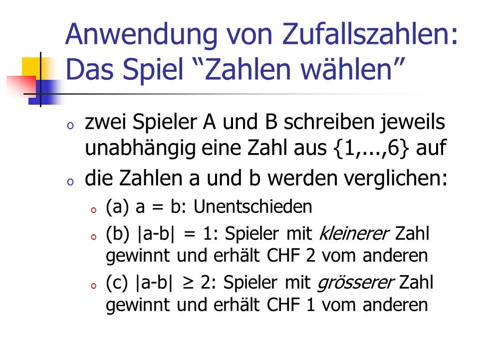 Anwendung von Zufallszahlen: Das Spiel Zahlen wählen o zwei Spieler A und B schreiben jeweils unabhängig eine Zahl aus {1,...,6} auf o die Zahlen a und b werden verglichen: o (a) a = b: Unentschieden o (b) |a-b| = 1: Spieler mit kleinerer Zahl gewinnt und erhält CHF 2 vom anderen o (c) |a-b| 2: Spieler mit grösserer Zahl gewinnt und erhält CHF 1 vom anderen