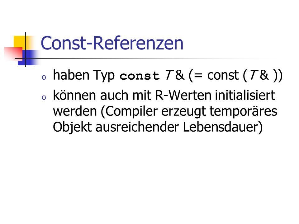 Const-Referenzen o haben Typ const T & (= const (T & )) o können auch mit R-Werten initialisiert werden (Compiler erzeugt temporäres Objekt ausreichender Lebensdauer)