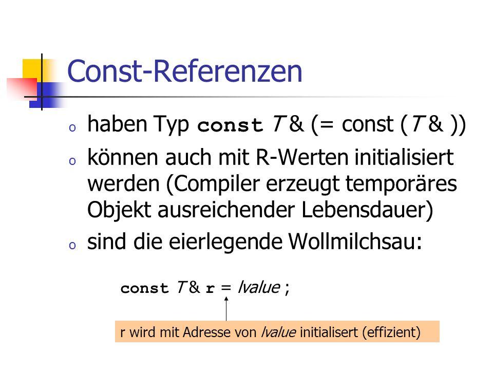 Const-Referenzen o haben Typ const T & (= const (T & )) o können auch mit R-Werten initialisiert werden (Compiler erzeugt temporäres Objekt ausreichender Lebensdauer) o sind die eierlegende Wollmilchsau: const T & r = lvalue ; r wird mit Adresse von lvalue initialisert (effizient)