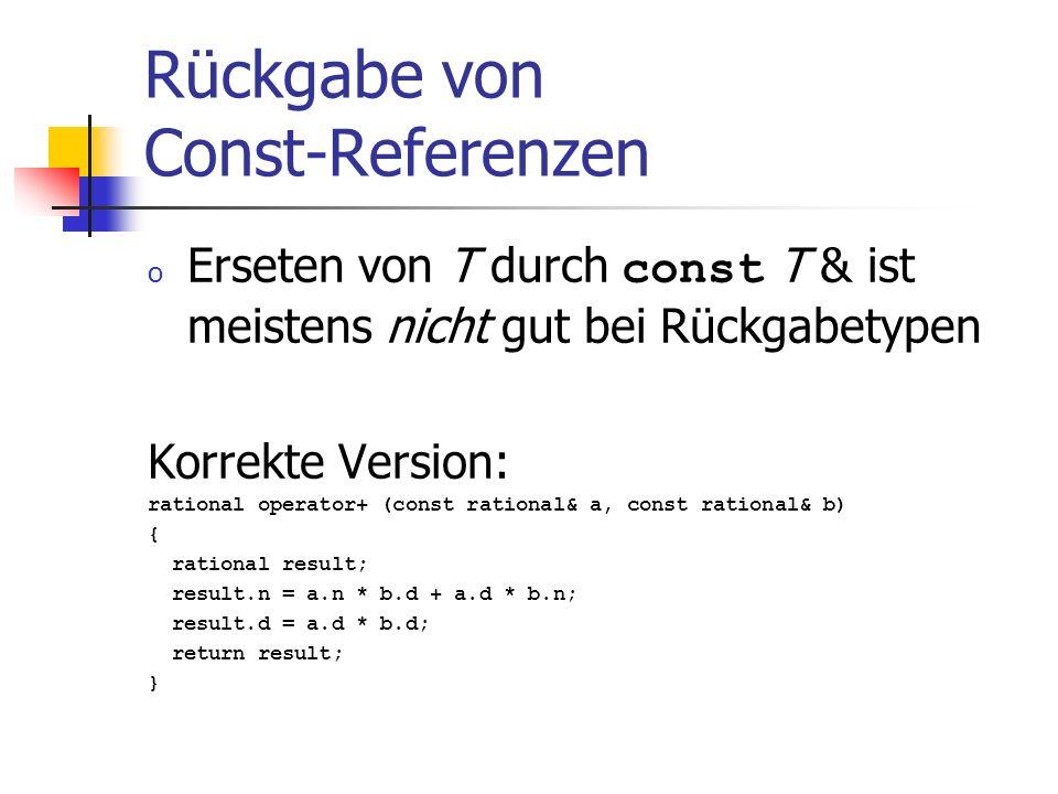 Rückgabe von Const-Referenzen o Erseten von T durch const T & ist meistens nicht gut bei Rückgabetypen Korrekte Version: rational operator+ (const rational& a, const rational& b) { rational result; result.n = a.n * b.d + a.d * b.n; result.d = a.d * b.d; return result; }