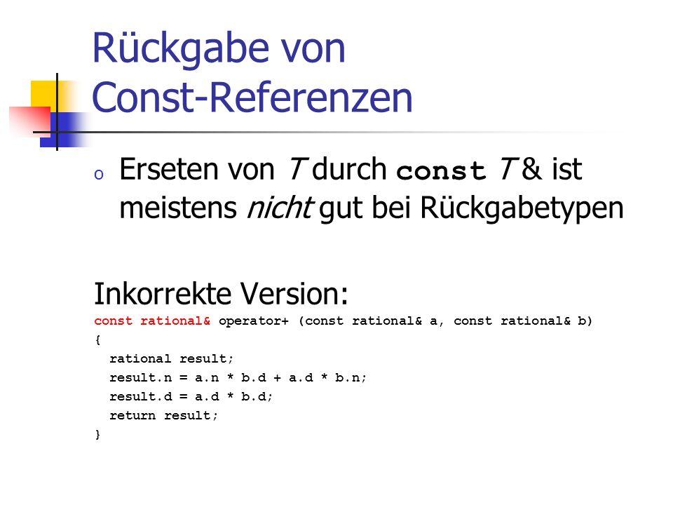 Rückgabe von Const-Referenzen o Erseten von T durch const T & ist meistens nicht gut bei Rückgabetypen Inkorrekte Version: const rational& operator+ (const rational& a, const rational& b) { rational result; result.n = a.n * b.d + a.d * b.n; result.d = a.d * b.d; return result; }