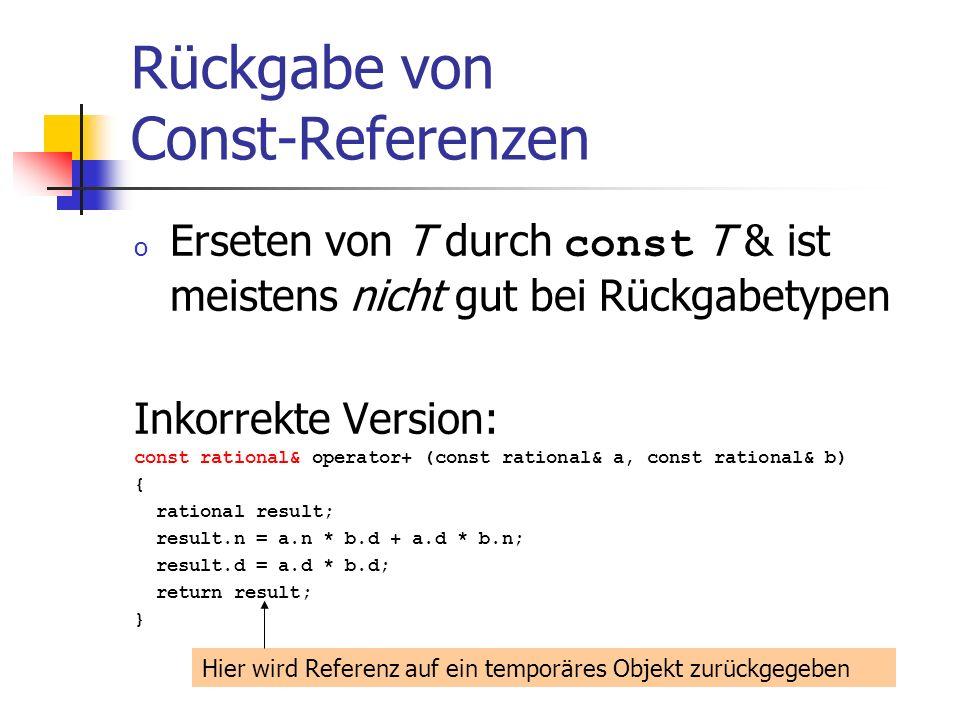 Rückgabe von Const-Referenzen o Erseten von T durch const T & ist meistens nicht gut bei Rückgabetypen Inkorrekte Version: const rational& operator+ (const rational& a, const rational& b) { rational result; result.n = a.n * b.d + a.d * b.n; result.d = a.d * b.d; return result; } Hier wird Referenz auf ein temporäres Objekt zurückgegeben