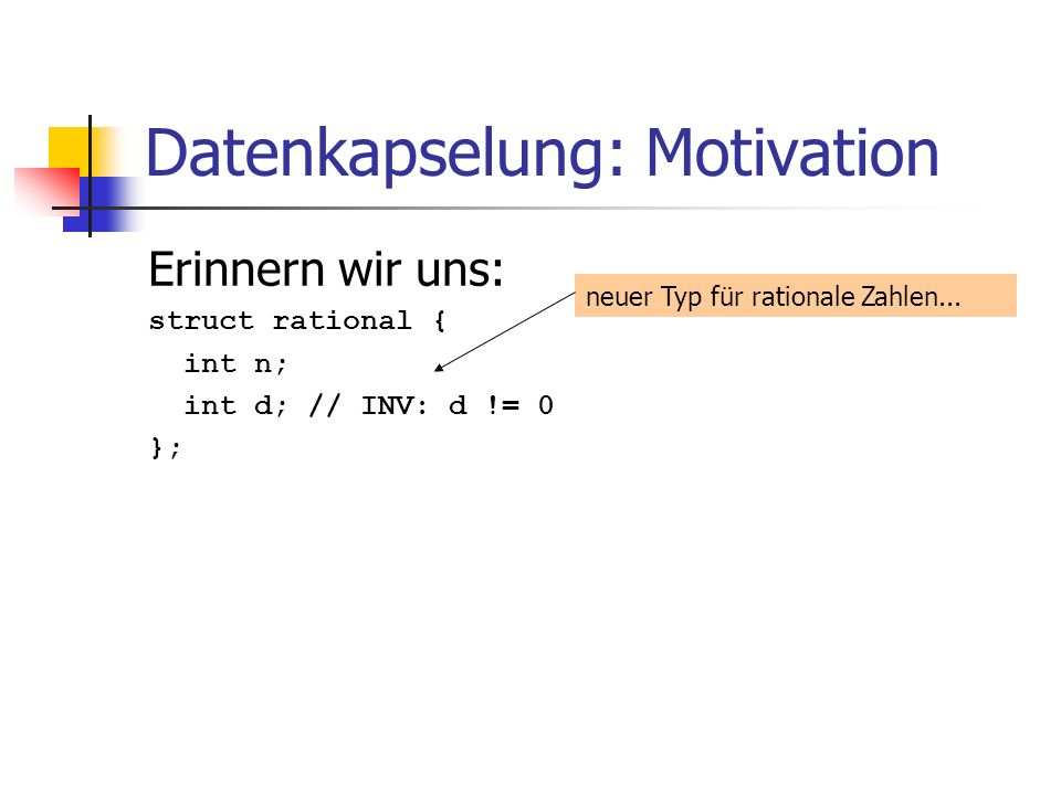 Datenkapselung: Motivation Erinnern wir uns: struct rational { int n; int d; // INV: d != 0 }; neuer Typ für rationale Zahlen...