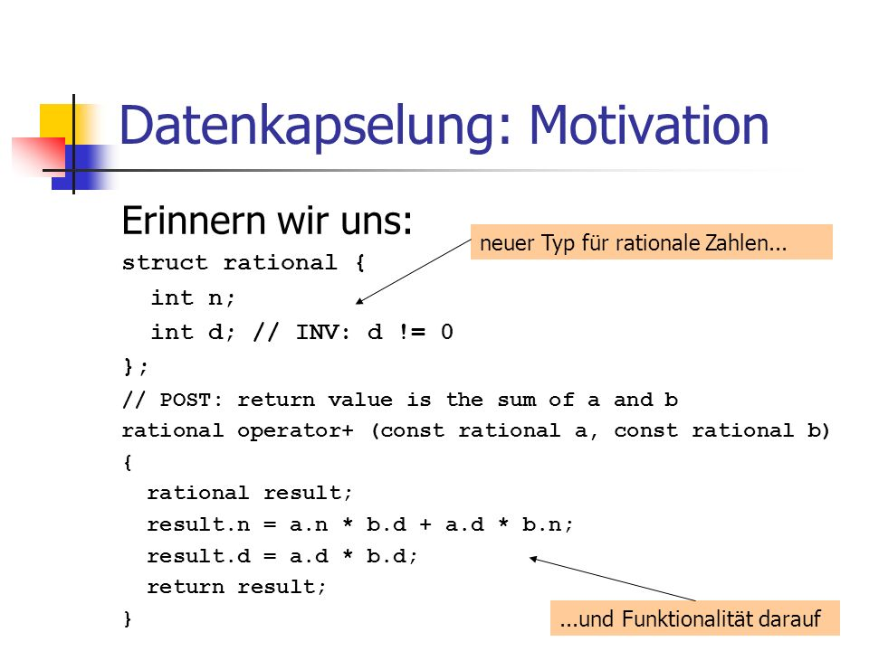 Datenkapselung: Motivation Erinnern wir uns: struct rational { int n; int d; // INV: d != 0 }; // POST: return value is the sum of a and b rational operator+ (const rational a, const rational b) { rational result; result.n = a.n * b.d + a.d * b.n; result.d = a.d * b.d; return result; } neuer Typ für rationale Zahlen......und Funktionalität darauf