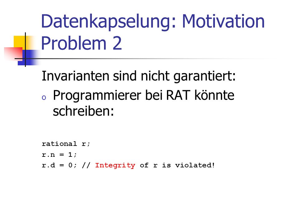 Datenkapselung: Motivation Problem 2 Invarianten sind nicht garantiert: o Programmierer bei RAT könnte schreiben: rational r; r.n = 1; r.d = 0; // Integrity of r is violated!