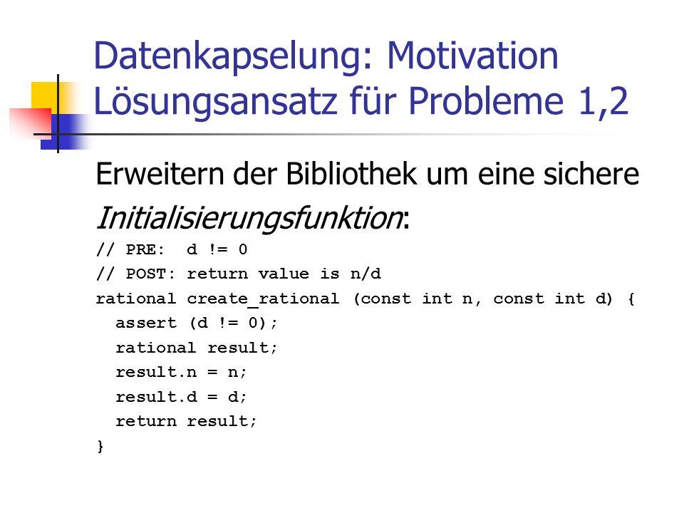 Datenkapselung: Motivation Lösungsansatz für Probleme 1,2 Erweitern der Bibliothek um eine sichere Initialisierungsfunktion: // PRE: d != 0 // POST: r