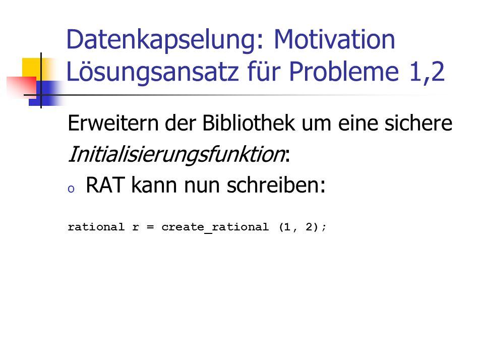 Datenkapselung: Motivation Lösungsansatz für Probleme 1,2 Erweitern der Bibliothek um eine sichere Initialisierungsfunktion: o RAT kann nun schreiben: rational r = create_rational (1, 2);