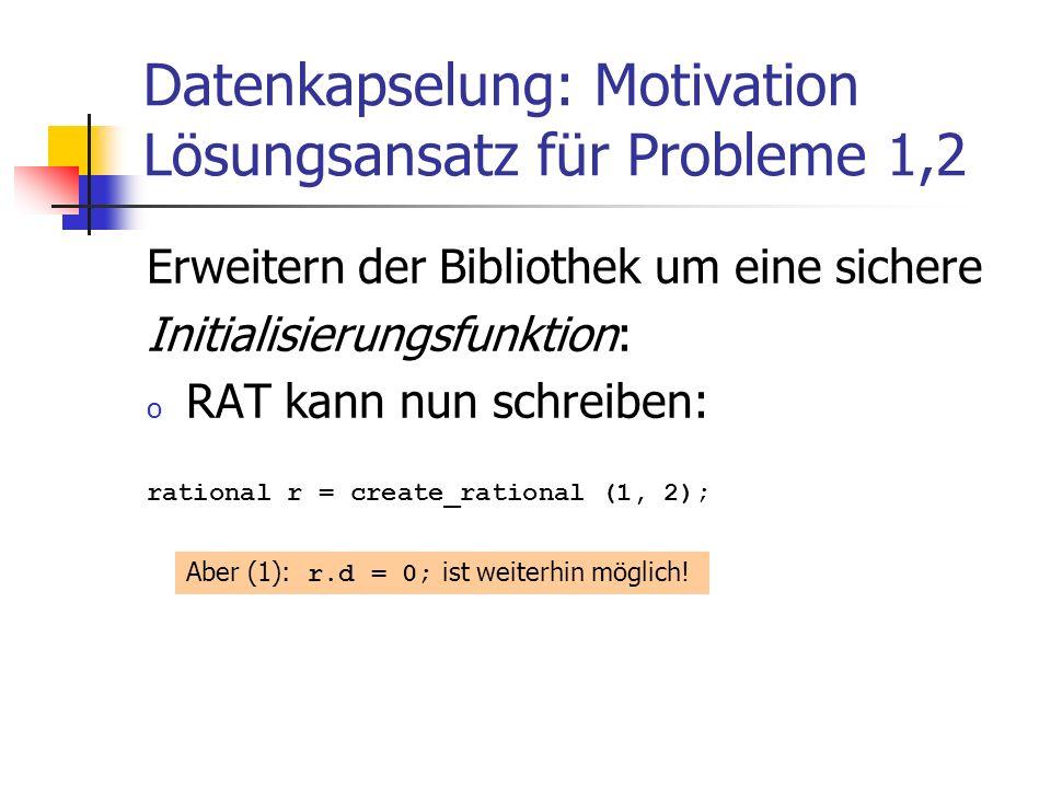 Datenkapselung: Motivation Lösungsansatz für Probleme 1,2 Erweitern der Bibliothek um eine sichere Initialisierungsfunktion: o RAT kann nun schreiben: rational r = create_rational (1, 2); Aber (1): r.d = 0; ist weiterhin möglich!