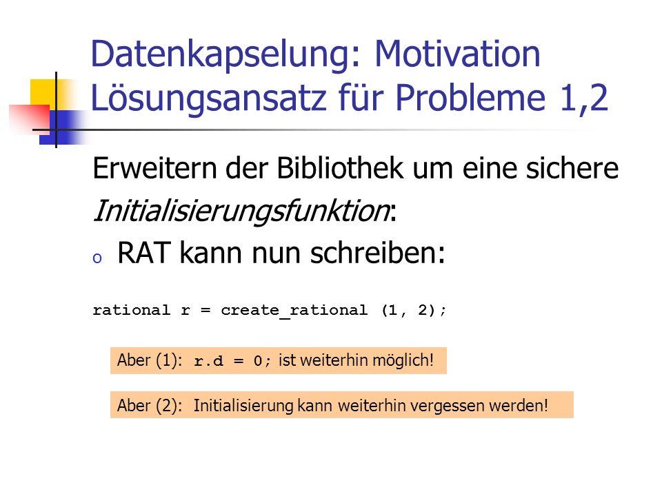Datenkapselung: Motivation Lösungsansatz für Probleme 1,2 Erweitern der Bibliothek um eine sichere Initialisierungsfunktion: o RAT kann nun schreiben: rational r = create_rational (1, 2); Aber (1): r.d = 0; ist weiterhin möglich.