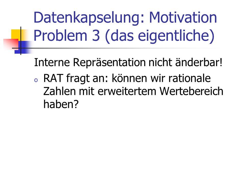 Datenkapselung: Motivation Problem 3 (das eigentliche) Interne Repräsentation nicht änderbar.