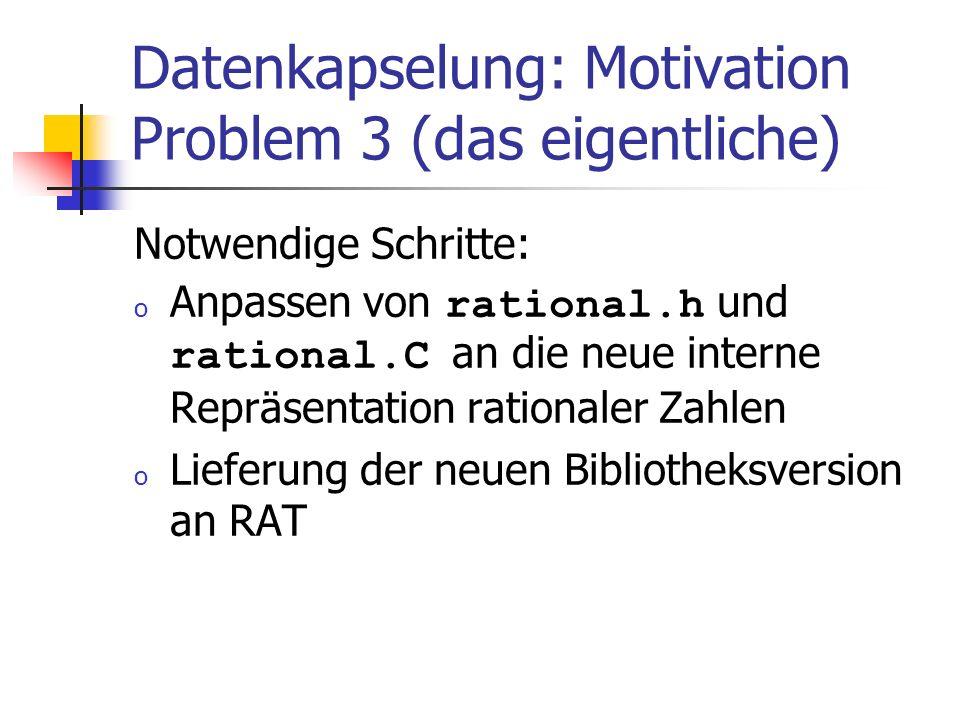 Datenkapselung: Motivation Problem 3 (das eigentliche) Notwendige Schritte: o Anpassen von rational.h und rational.C an die neue interne Repräsentation rationaler Zahlen o Lieferung der neuen Bibliotheksversion an RAT