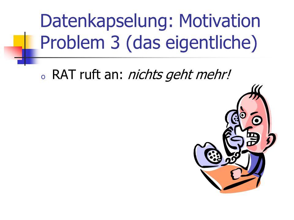 Datenkapselung: Motivation Problem 3 (das eigentliche) o RAT ruft an: nichts geht mehr!