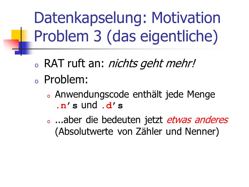 Datenkapselung: Motivation Problem 3 (das eigentliche) o RAT ruft an: nichts geht mehr.