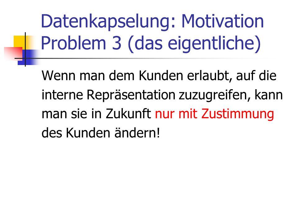Datenkapselung: Motivation Problem 3 (das eigentliche) Wenn man dem Kunden erlaubt, auf die interne Repräsentation zuzugreifen, kann man sie in Zukunft nur mit Zustimmung des Kunden ändern!