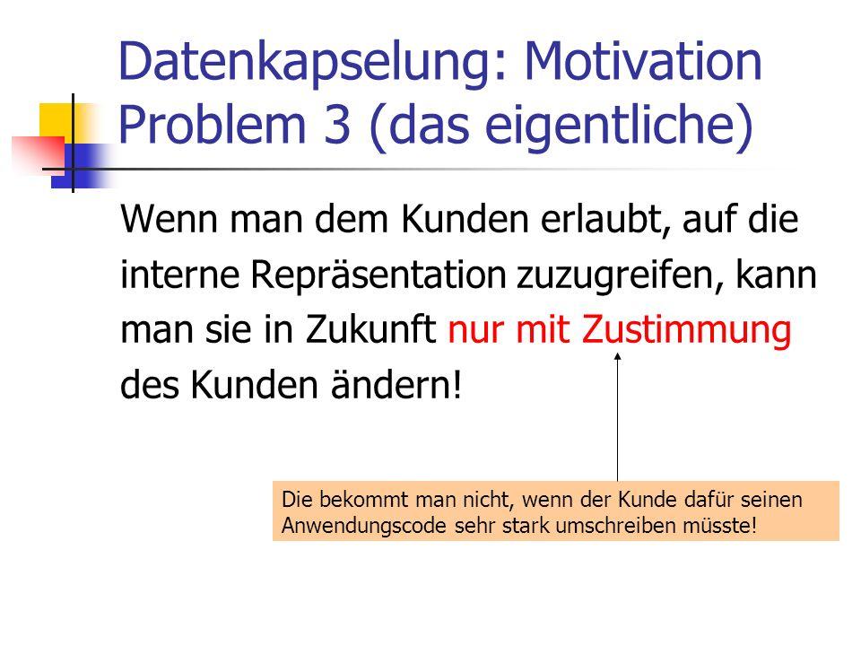Datenkapselung: Motivation Problem 3 (das eigentliche) Wenn man dem Kunden erlaubt, auf die interne Repräsentation zuzugreifen, kann man sie in Zukunft nur mit Zustimmung des Kunden ändern.